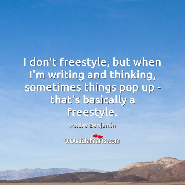 I don't freestyle, but when I'm writing and thinking, sometimes things pop Image