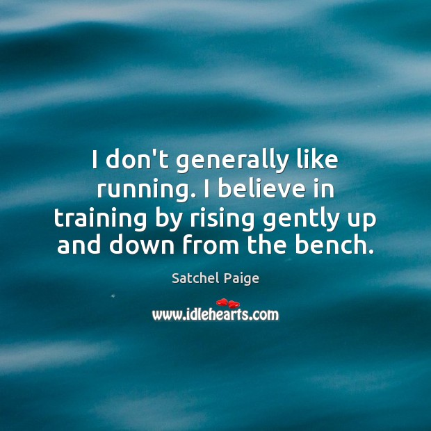 Image, I don't generally like running. I believe in training by rising gently