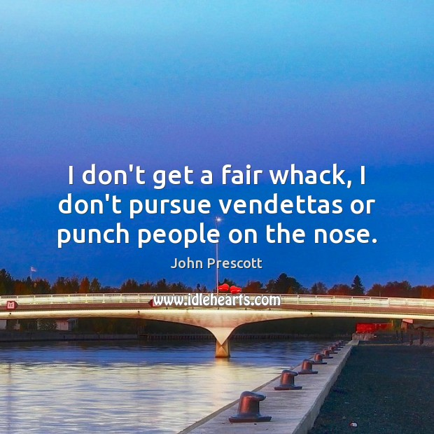 I don't get a fair whack, I don't pursue vendettas or punch people on the nose. Image