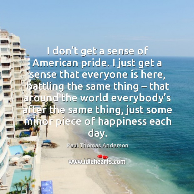 I don't get a sense of american pride. Paul Thomas Anderson Picture Quote