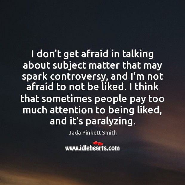 I don't get afraid in talking about subject matter that may spark Jada Pinkett Smith Picture Quote