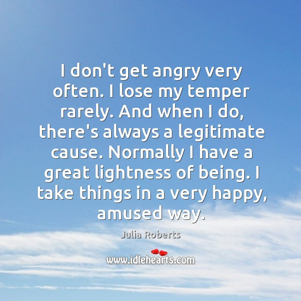 Image, I don't get angry very often. I lose my temper rarely. And