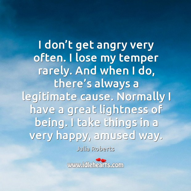 Image, I don't get angry very often. I lose my temper rarely.