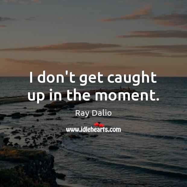I don't get caught up in the moment. Ray Dalio Picture Quote