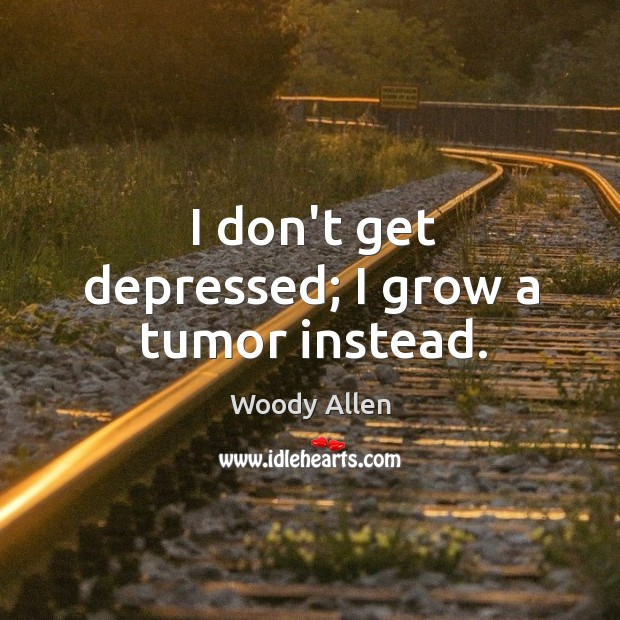 Image, I don't get depressed; I grow a tumor instead.