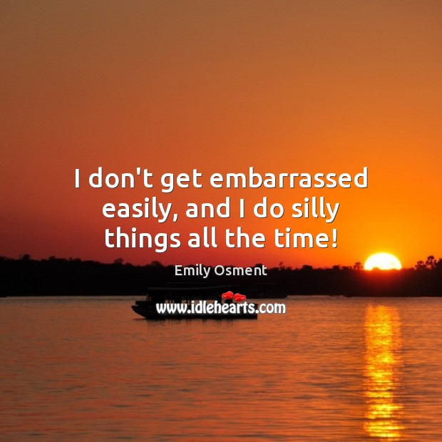 I don't get embarrassed easily, and I do silly things all the time! Image
