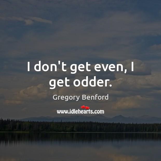 I don't get even, I get odder. Image