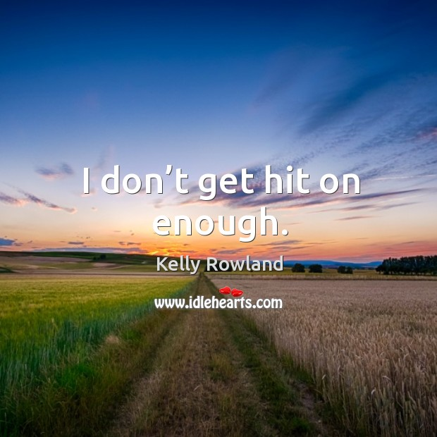 I don't get hit on enough. Kelly Rowland Picture Quote