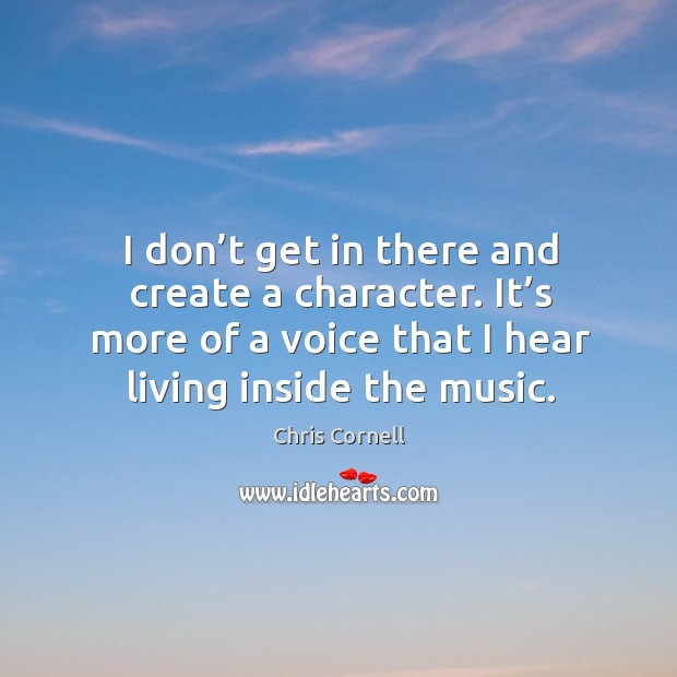 I don't get in there and create a character. It's more of a voice that I hear living inside the music. Chris Cornell Picture Quote
