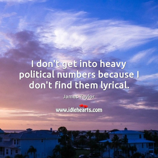 I don't get into heavy political numbers because I don't find them lyrical. James Taylor Picture Quote