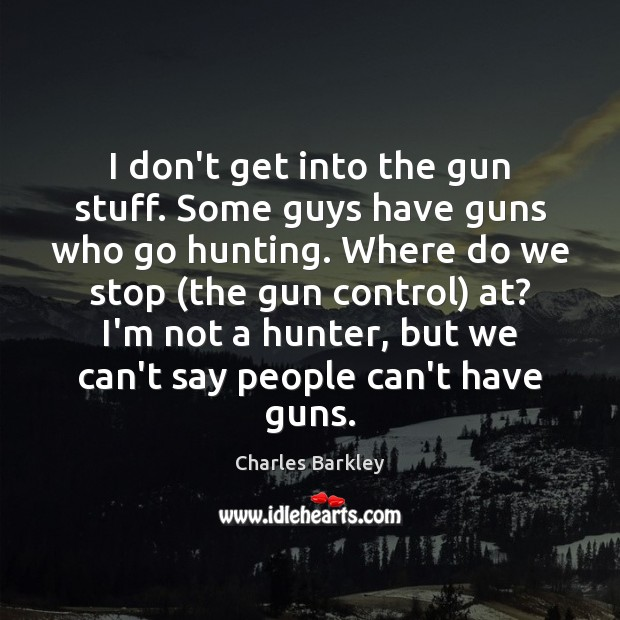 I don't get into the gun stuff. Some guys have guns who Charles Barkley Picture Quote