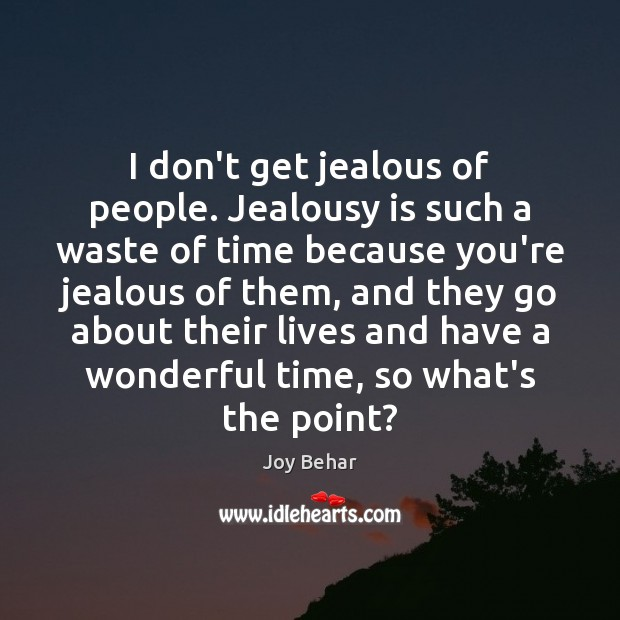 I don't get jealous of people. Jealousy is such a waste of Jealousy Quotes Image
