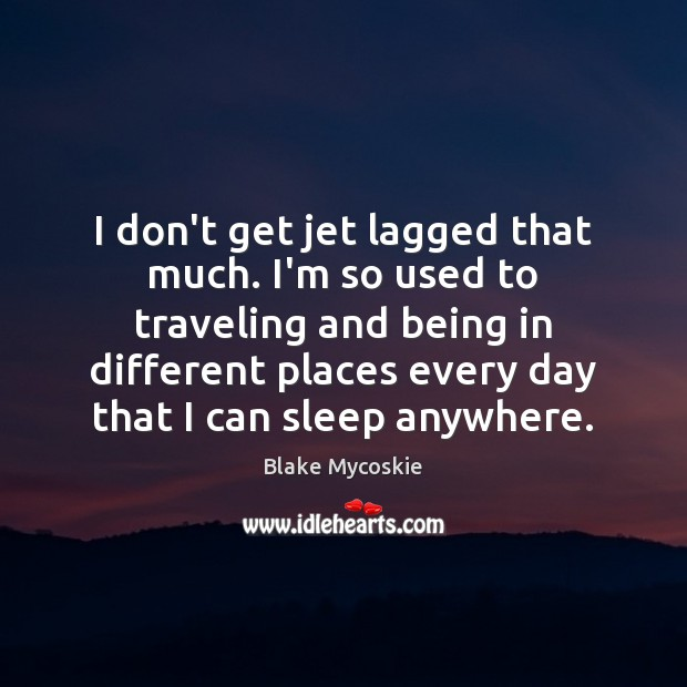 I don't get jet lagged that much. I'm so used to traveling Travel Quotes Image