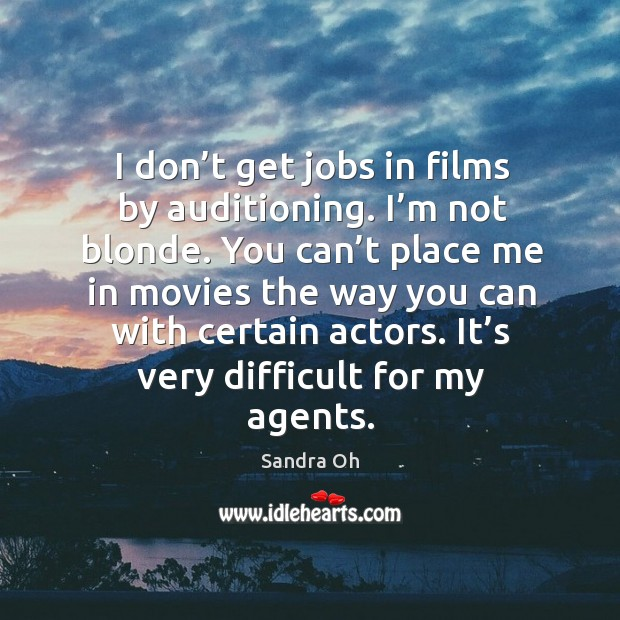 I don't get jobs in films by auditioning. I'm not blonde. You can't place me in movies Sandra Oh Picture Quote