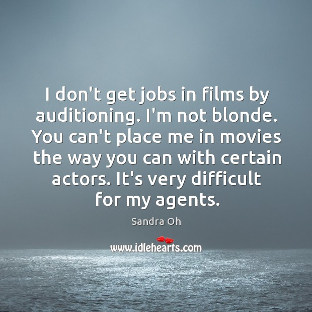 I don't get jobs in films by auditioning. I'm not blonde. You Sandra Oh Picture Quote