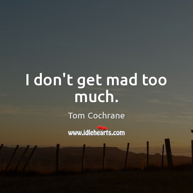 I don't get mad too much. Image