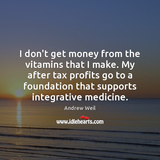 I don't get money from the vitamins that I make. My after Andrew Weil Picture Quote