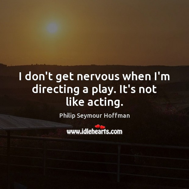 I don't get nervous when I'm directing a play. It's not like acting. Philip Seymour Hoffman Picture Quote