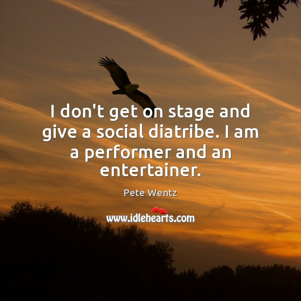 Image, I don't get on stage and give a social diatribe. I am a performer and an entertainer.