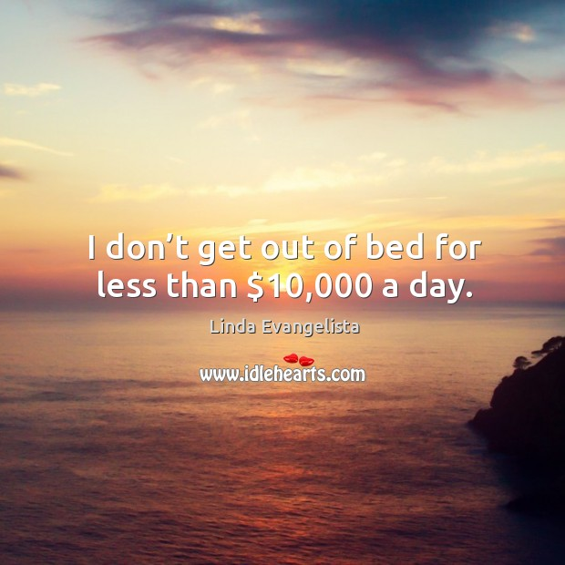 I don't get out of bed for less than $10,000 a day. Image