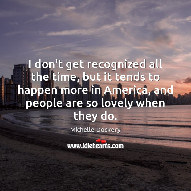I don't get recognized all the time, but it tends to happen Image