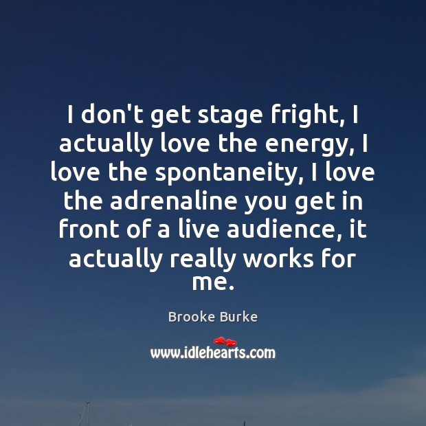 I don't get stage fright, I actually love the energy, I love Brooke Burke Picture Quote