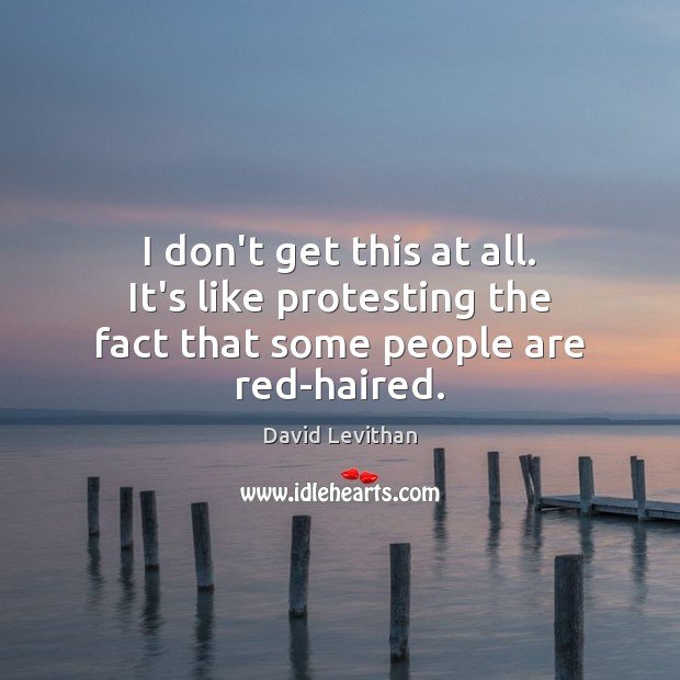 I don't get this at all. It's like protesting the fact that some people are red-haired. Image