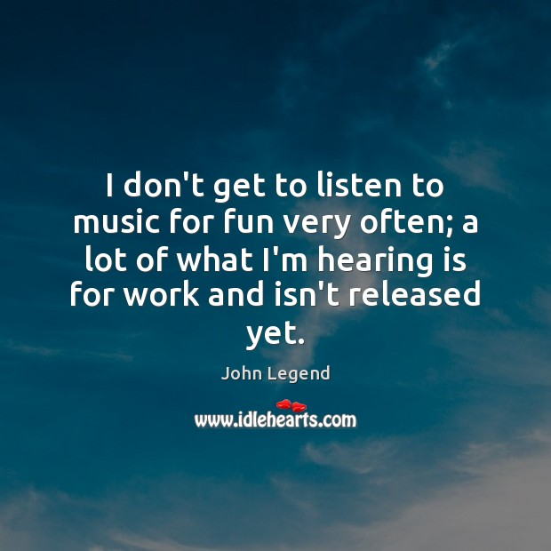 I don't get to listen to music for fun very often; a John Legend Picture Quote
