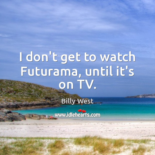 Image, I don't get to watch Futurama, until it's on TV.