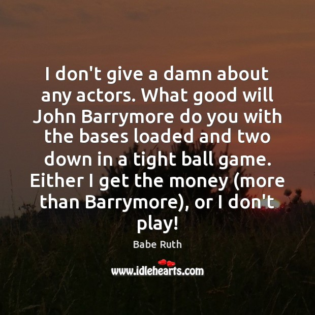 I don't give a damn about any actors. What good will John Babe Ruth Picture Quote
