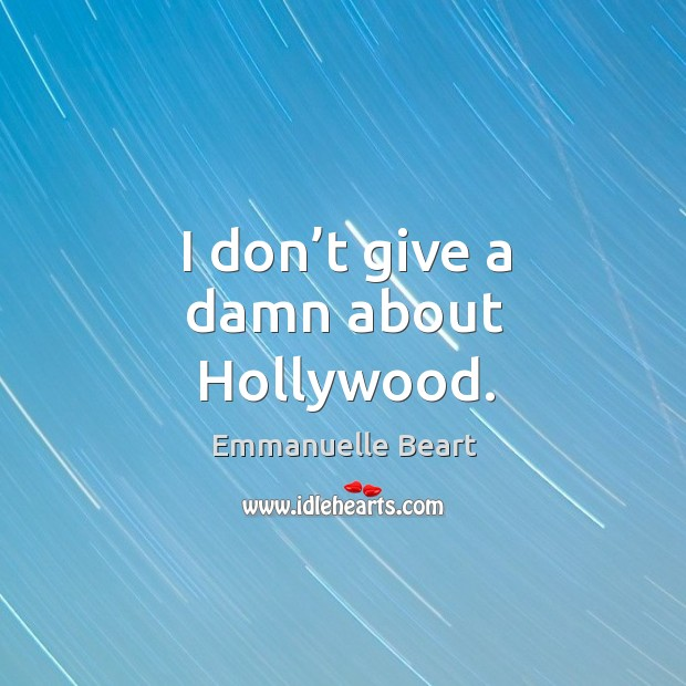 I don't give a damn about hollywood. Emmanuelle Beart Picture Quote