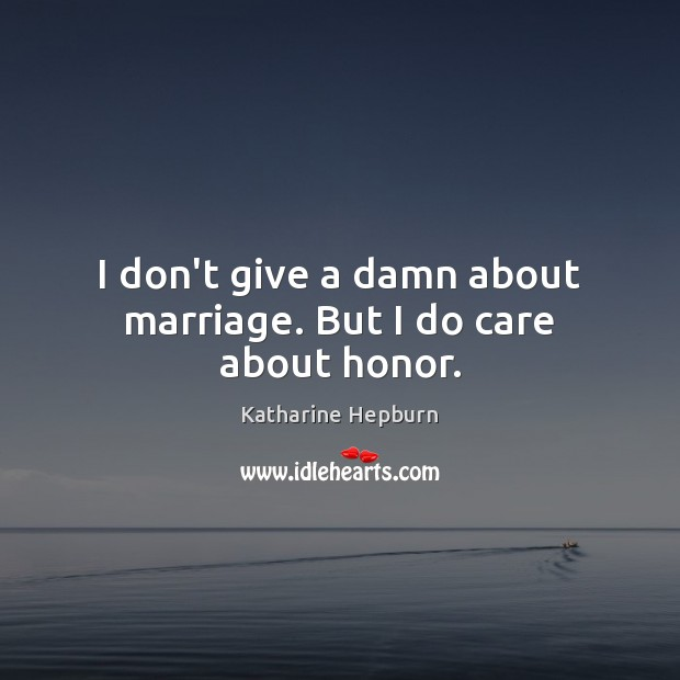 I don't give a damn about marriage. But I do care about honor. Katharine Hepburn Picture Quote