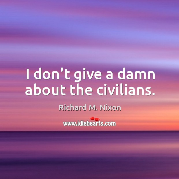 I don't give a damn about the civilians. Image