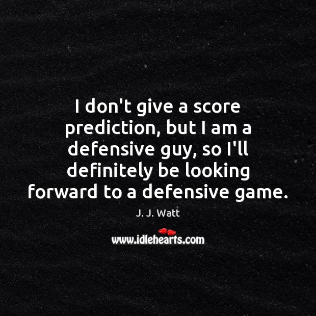 I don't give a score prediction, but I am a defensive guy, J. J. Watt Picture Quote