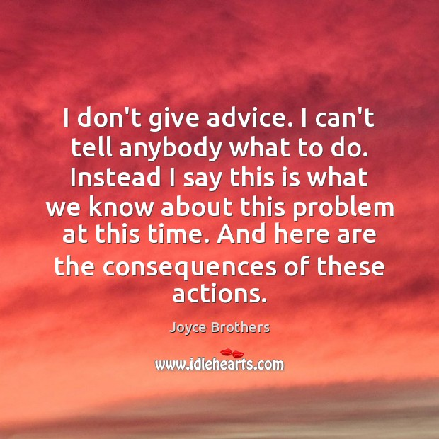 I don't give advice. I can't tell anybody what to do. Instead Joyce Brothers Picture Quote