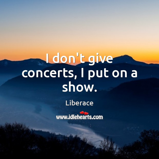 I don't give concerts, I put on a show. Liberace Picture Quote