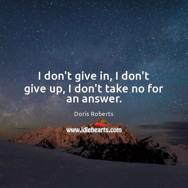 I don't give in, I don't give up, I don't take no for an answer. Don't Give Up Quotes Image
