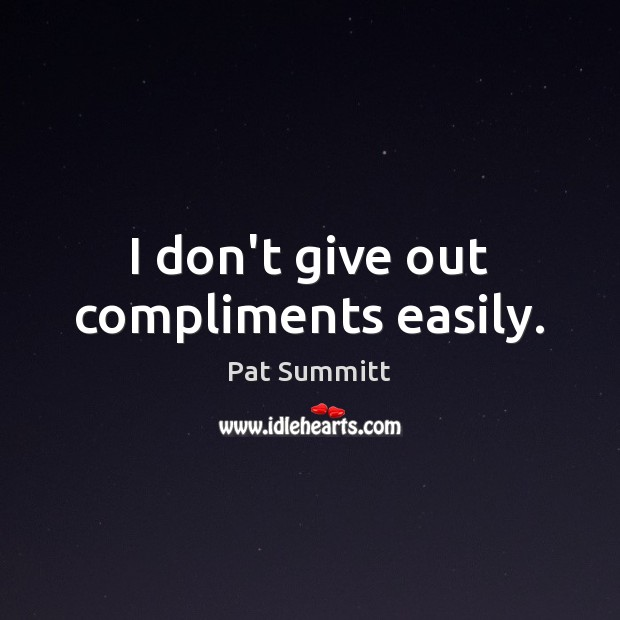 I don't give out compliments easily. Image