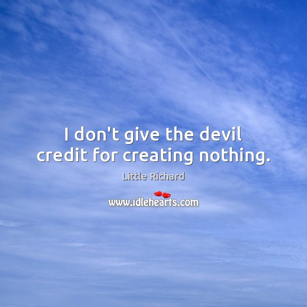 Image, I don't give the devil credit for creating nothing.