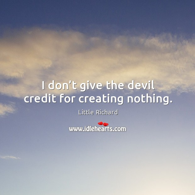 I don't give the devil credit for creating nothing. Little Richard Picture Quote