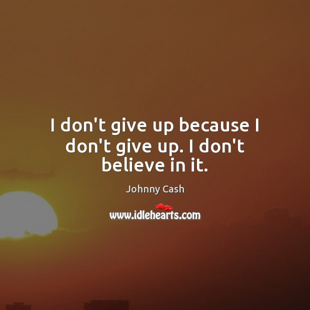 I don't give up because I don't give up. I don't believe in it. Johnny Cash Picture Quote