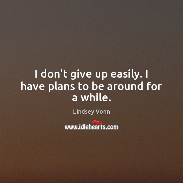 I don't give up easily. I have plans to be around for a while. Lindsey Vonn Picture Quote
