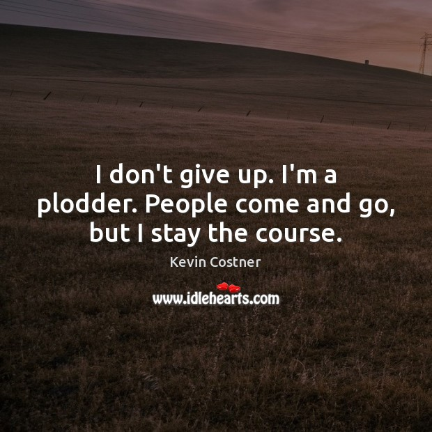 I don't give up. I'm a plodder. People come and go, but I stay the course. Kevin Costner Picture Quote