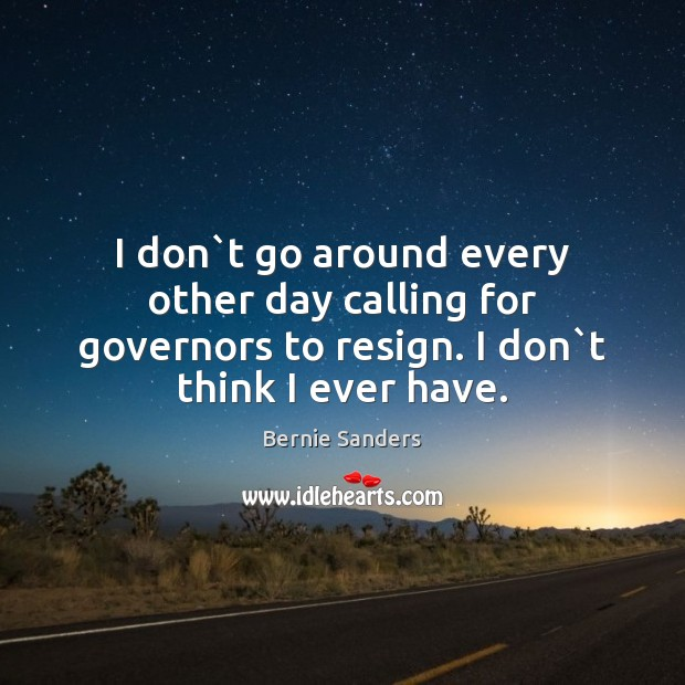 I don`t go around every other day calling for governors to Image