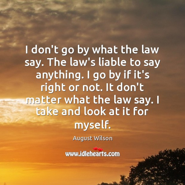 I don't go by what the law say. The law's liable to August Wilson Picture Quote