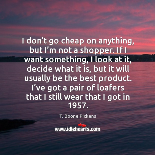 I don't go cheap on anything, but I'm not a shopper. If I want something, I look at it T. Boone Pickens Picture Quote