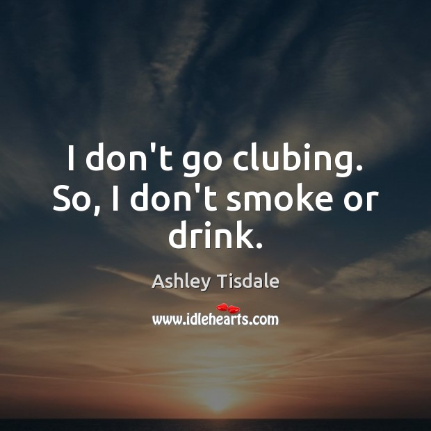 I don't go clubing. So, I don't smoke or drink. Ashley Tisdale Picture Quote