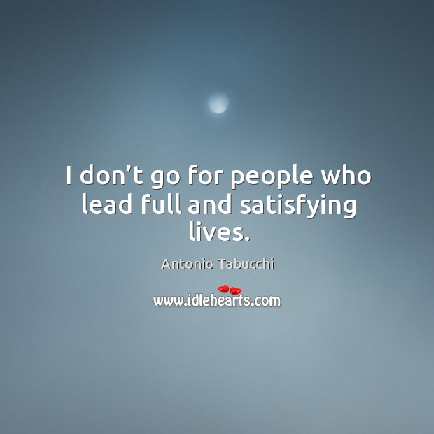 I don't go for people who lead full and satisfying lives. Antonio Tabucchi Picture Quote