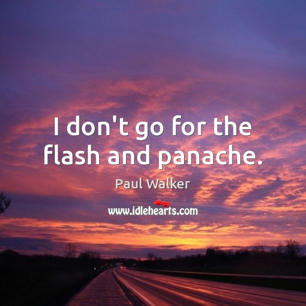 I don't go for the flash and panache. Paul Walker Picture Quote