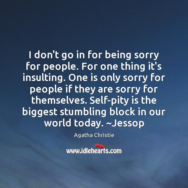 Image, I don't go in for being sorry for people. For one thing